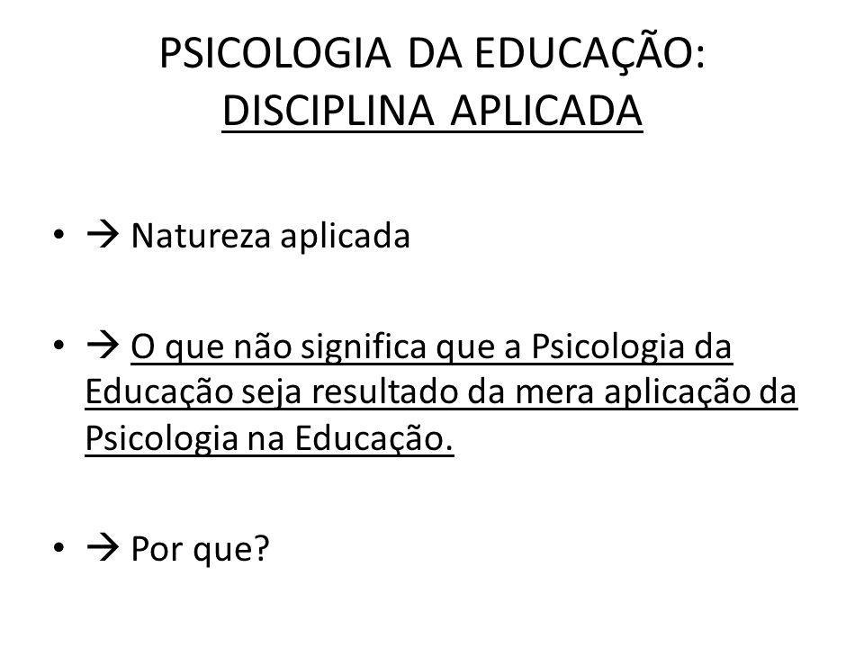 PSICOLOGIA DA EDUCAÇÃO: DISCIPLINA APLICADA Natureza aplicada O que não significa que a Psicologia da Educação seja resultado da mera aplicação da Psicologia na Educação.