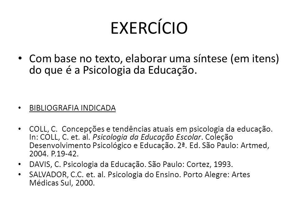 EXERCÍCIO Com base no texto, elaborar uma síntese (em itens) do que é a Psicologia da Educação. BIBLIOGRAFIA INDICADA COLL, C. Concepções e tendências