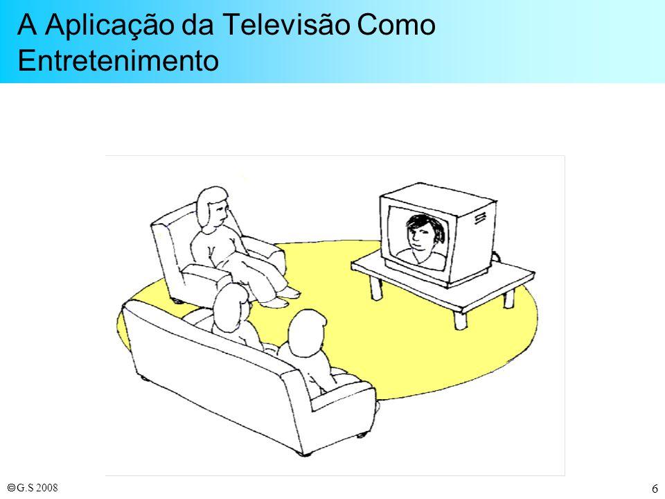 G.S 2008 37 Objetivo da Televisão: Entretenimento Áudio-visual Percepção de realidade virtual obtida através da ilusão dos sentidos (visão e audição), especialmente através de imagens em movimento.