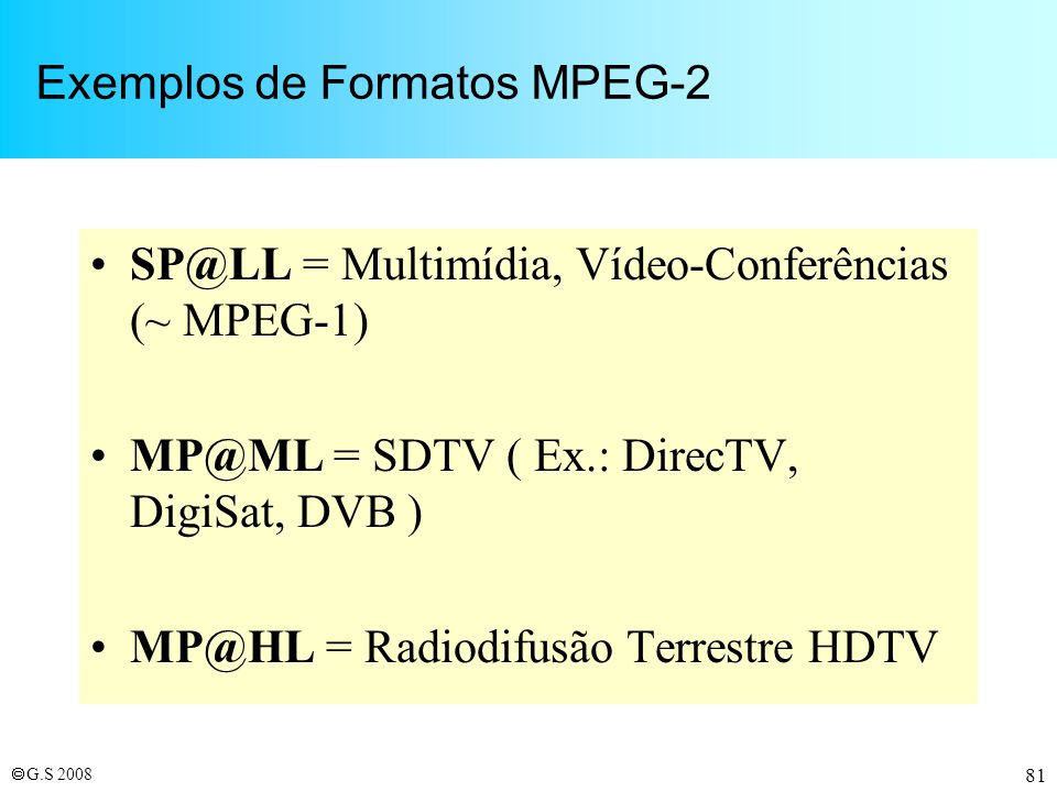 G.S 2008 81 Exemplos de Formatos MPEG-2 SP@LL = Multimídia, Vídeo-Conferências (~ MPEG-1) MP@ML = SDTV ( Ex.: DirecTV, DigiSat, DVB ) MP@HL = Radiodif