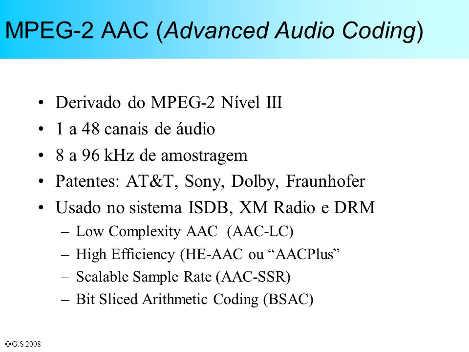 G.S 2008 MPEG-2 AAC (Advanced Audio Coding) Derivado do MPEG-2 Nível III 1 a 48 canais de áudio 8 a 96 kHz de amostragem Patentes: AT&T, Sony, Dolby,
