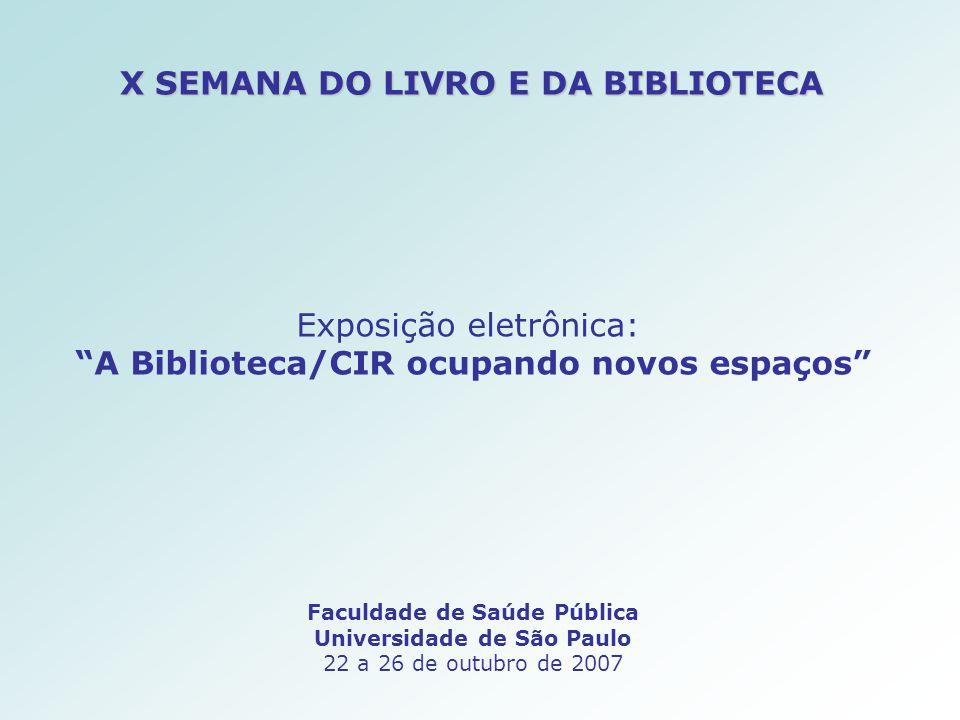 X SEMANA DO LIVRO E DA BIBLIOTECA Faculdade de Saúde Pública Universidade de São Paulo 22 a 26 de outubro de 2007 Exposição eletrônica: A Biblioteca/CIR ocupando novos espaços