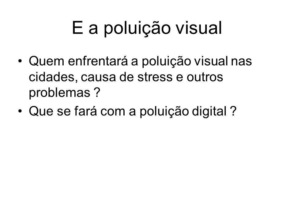 E a poluição visual Quem enfrentará a poluição visual nas cidades, causa de stress e outros problemas ? Que se fará com a poluição digital ?