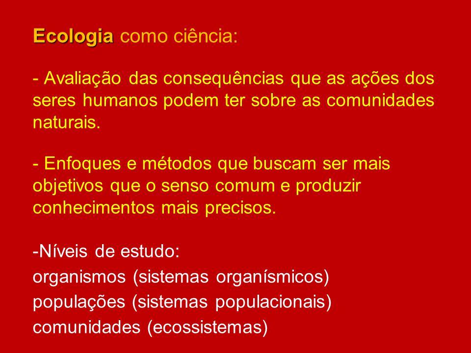 Ecologia Ecologia como ciência: - Avaliação das consequências que as ações dos seres humanos podem ter sobre as comunidades naturais. - Enfoques e mét