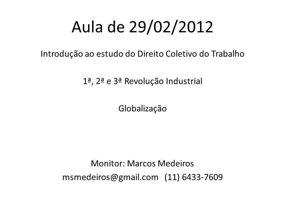 Aula de 29/02/2012 Introdução ao estudo do Direito Coletivo do Trabalho 1ª, 2ª e 3ª Revolução Industrial Globalização Monitor: Marcos Medeiros msmedei
