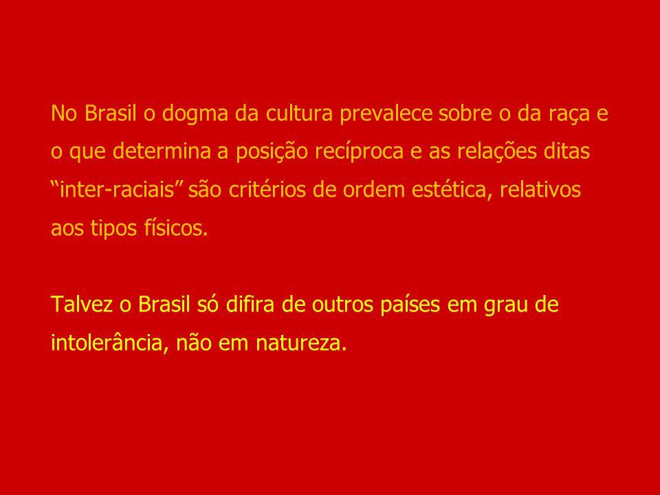No Brasil o dogma da cultura prevalece sobre o da raça e o que determina a posição recíproca e as relações ditas inter-raciais são critérios de ordem