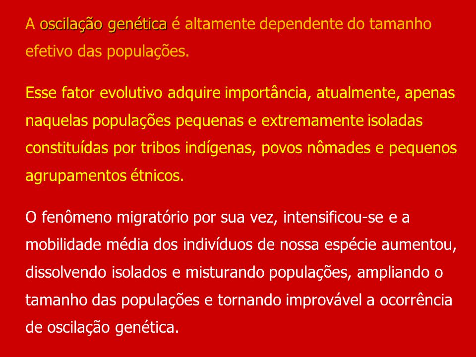 oscilação genética A oscilação genética é altamente dependente do tamanho efetivo das populações. Esse fator evolutivo adquire importância, atualmente