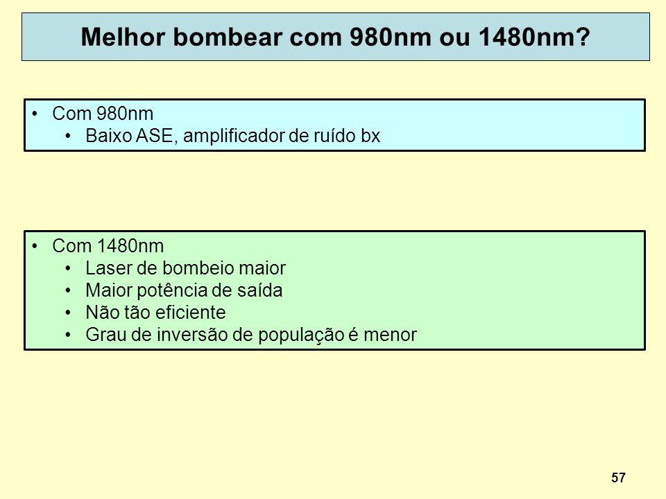 Melhor bombear com 980nm ou 1480nm? 57 Com 980nm Baixo ASE, amplificador de ruído bx Com 1480nm Laser de bombeio maior Maior potência de saída Não tão