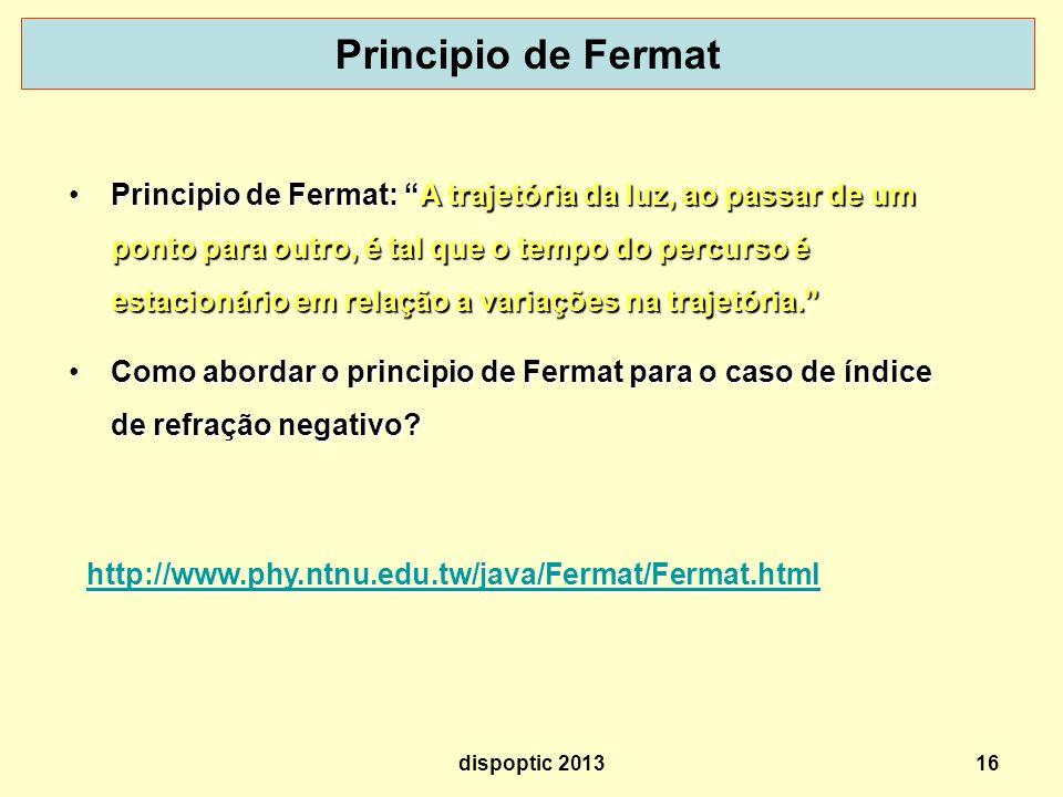 16 Principio de Fermat http://www.phy.ntnu.edu.tw/java/Fermat/Fermat.html Principio de Fermat: A trajetória da luz, ao passar de um ponto para outro, é tal que o tempo do percurso é estacionário em relação a variações na trajetória.Principio de Fermat: A trajetória da luz, ao passar de um ponto para outro, é tal que o tempo do percurso é estacionário em relação a variações na trajetória.