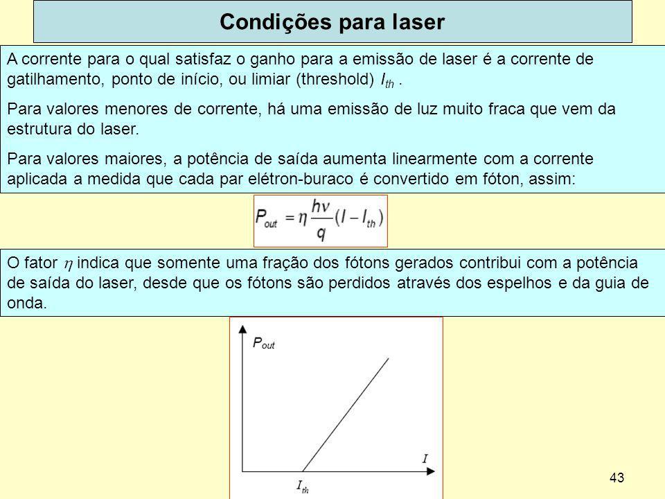 43 Condições para laser A corrente para o qual satisfaz o ganho para a emissão de laser é a corrente de gatilhamento, ponto de início, ou limiar (thre