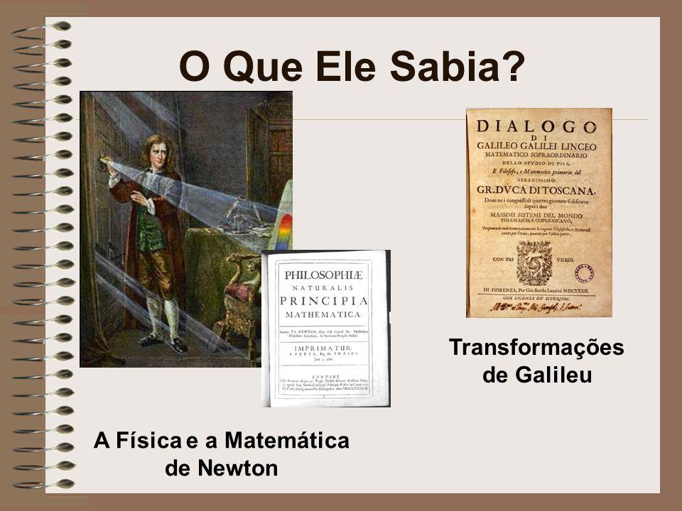 O Que Ele Sabia? Transformações de Galileu A Física e a Matemática de Newton