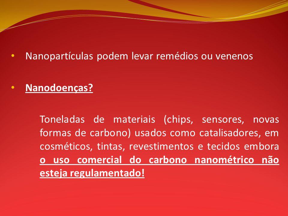 Nanopartículas podem levar remédios ou venenos Nanodoenças? Toneladas de materiais (chips, sensores, novas formas de carbono) usados como catalisadore