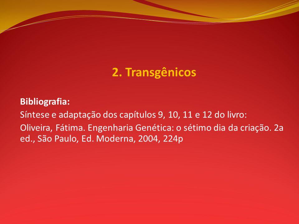 2. Transgênicos Bibliografia: Síntese e adaptação dos capítulos 9, 10, 11 e 12 do livro: Oliveira, Fátima. Engenharia Genética: o sétimo dia da criaçã