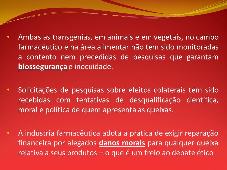 Ambas as transgenias, em animais e em vegetais, no campo farmacêutico e na área alimentar não têm sido monitoradas a contento nem precedidas de pesqui