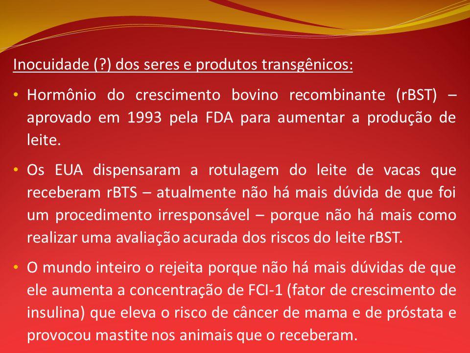 Inocuidade (?) dos seres e produtos transgênicos: Hormônio do crescimento bovino recombinante (rBST) – aprovado em 1993 pela FDA para aumentar a produ