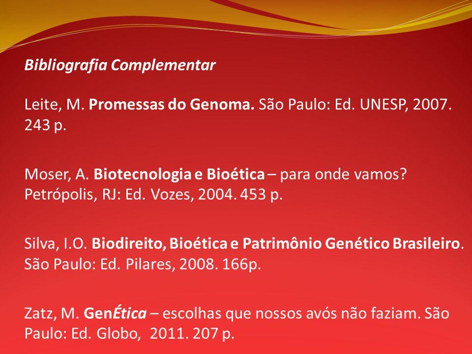 Bibliografia Complementar Leite, M. Promessas do Genoma. São Paulo: Ed. UNESP, 2007. 243 p. Moser, A. Biotecnologia e Bioética – para onde vamos? Petr