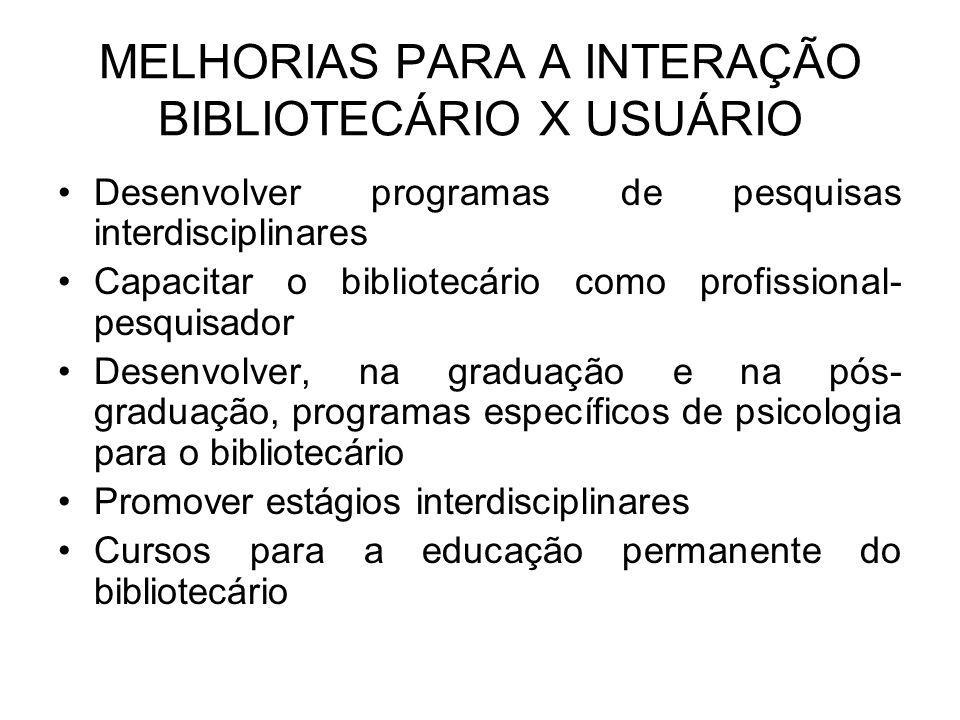 MELHORIAS PARA A INTERAÇÃO BIBLIOTECÁRIO X USUÁRIO Desenvolver programas de pesquisas interdisciplinares Capacitar o bibliotecário como profissional- pesquisador Desenvolver, na graduação e na pós- graduação, programas específicos de psicologia para o bibliotecário Promover estágios interdisciplinares Cursos para a educação permanente do bibliotecário