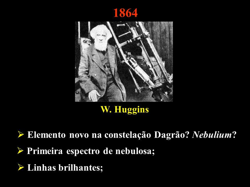 W. Huggins Elemento novo na constelação Dagrão? Nebulium? Linhas brilhantes; 1864 Primeira espectro de nebulosa;
