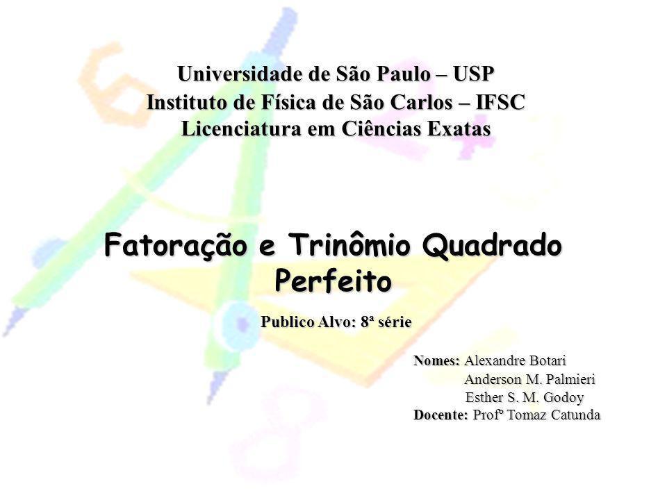 Universidade de São Paulo – USP Instituto de Física de São Carlos – IFSC Licenciatura em Ciências Exatas Fatoração e Trinômio Quadrado Perfeito Nomes: