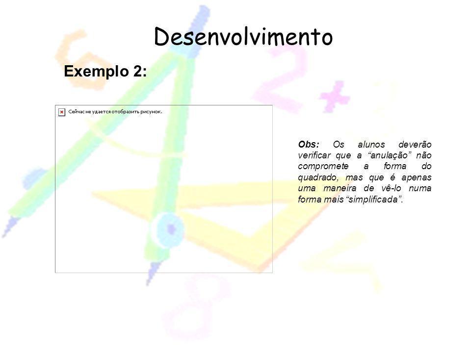 Desenvolvimento Exemplo 2: Obs: Os alunos deverão verificar que a anulação não compromete a forma do quadrado, mas que é apenas uma maneira de vê-lo n