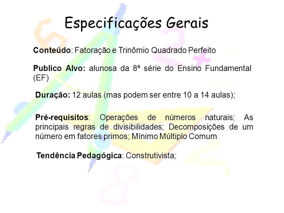 Especificações Gerais Conteúdo: Fatoração e Trinômio Quadrado Perfeito Publico Alvo: alunosa da 8ª série do Ensino Fundamental (EF) Duração: 12 aulas