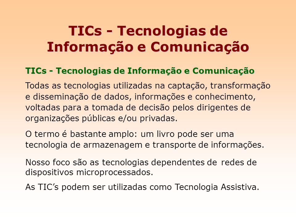 TICs - Tecnologias de Informação e Comunicação Todas as tecnologias utilizadas na captação, transformação e disseminação de dados, informações e conhe