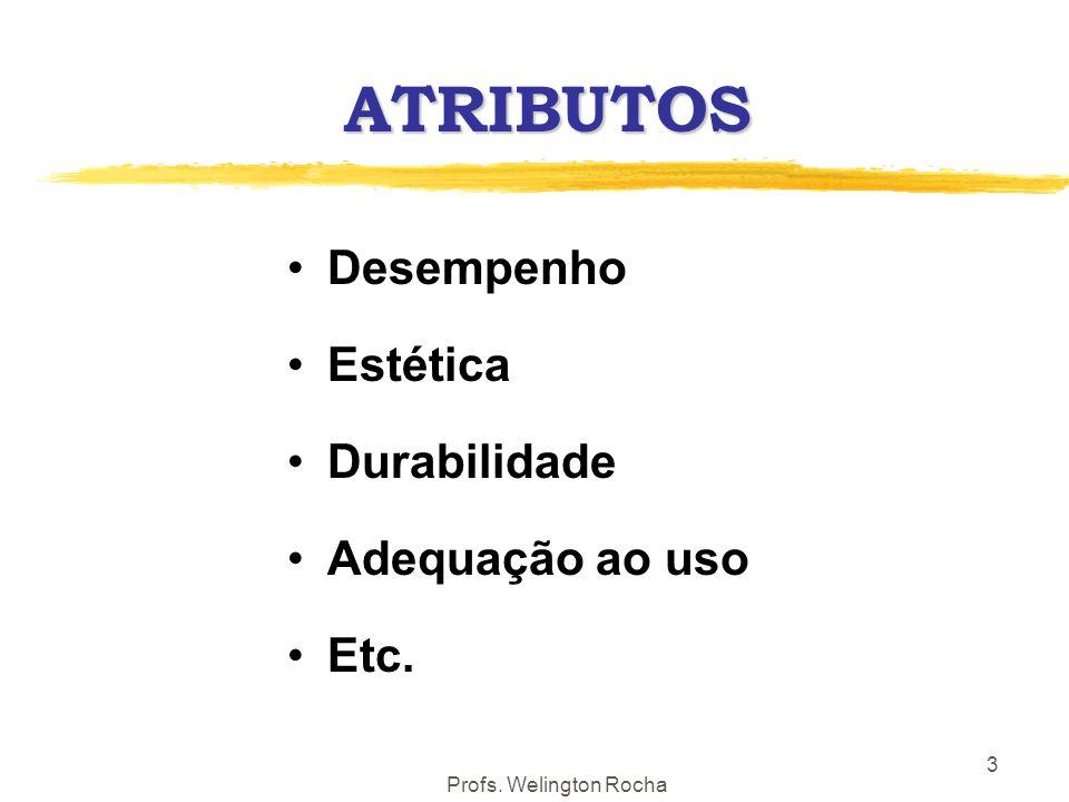 Profs. Welington Rocha 3 ATRIBUTOS Desempenho Estética Durabilidade Adequação ao uso Etc.
