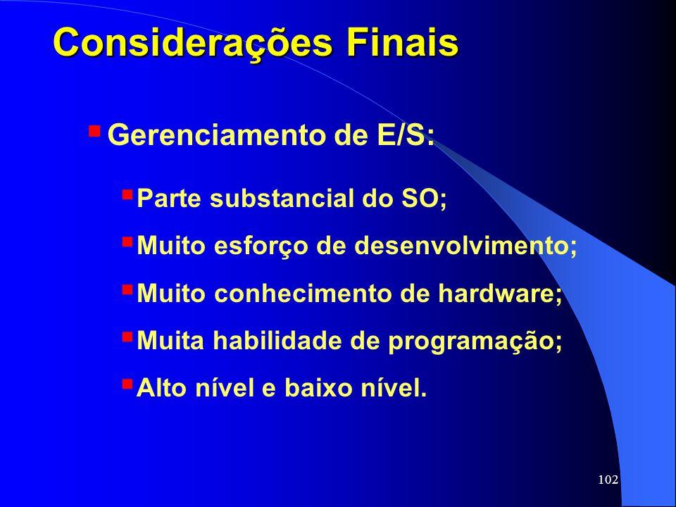 102 Considerações Finais Gerenciamento de E/S: Parte substancial do SO; Muito esforço de desenvolvimento; Muito conhecimento de hardware; Muita habili