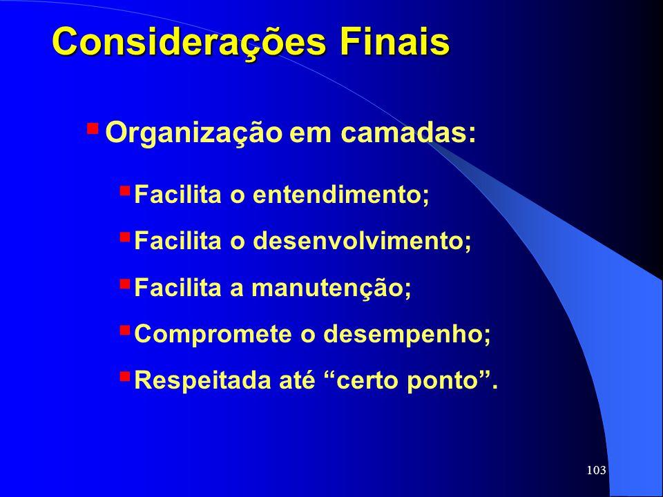 103 Considerações Finais Organização em camadas: Facilita o entendimento; Facilita o desenvolvimento; Facilita a manutenção; Compromete o desempenho;