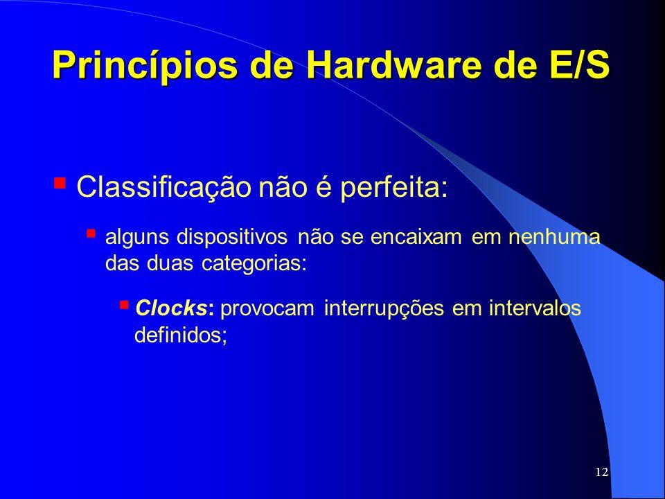 12 Princípios de Hardware de E/S Classificação não é perfeita: alguns dispositivos não se encaixam em nenhuma das duas categorias: Clocks: provocam in