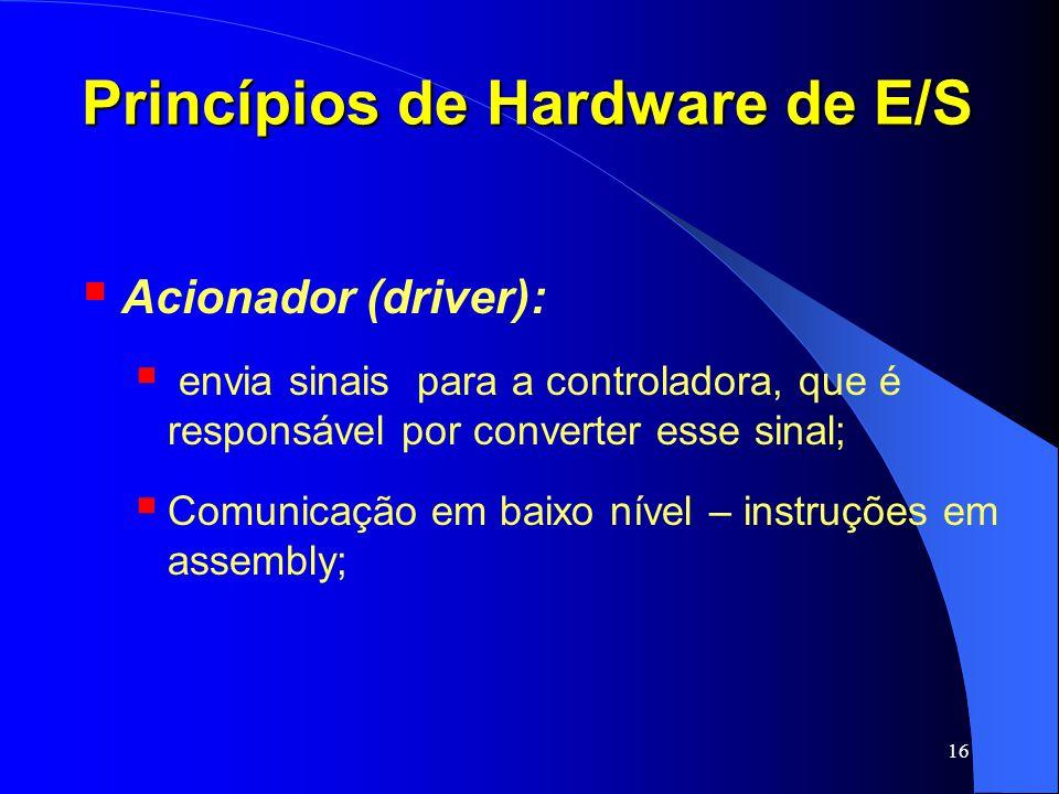 16 Princípios de Hardware de E/S Acionador (driver): envia sinais para a controladora, que é responsável por converter esse sinal; Comunicação em baix