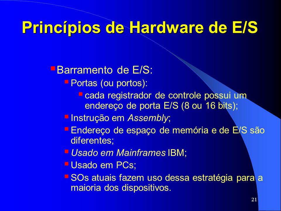 21 Princípios de Hardware de E/S Barramento de E/S: Portas (ou portos): cada registrador de controle possui um endereço de porta E/S (8 ou 16 bits); I