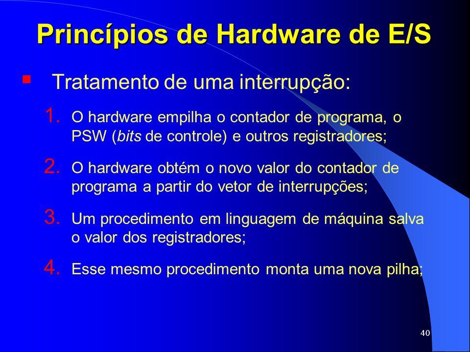 40 Princípios de Hardware de E/S Tratamento de uma interrupção: 1. O hardware empilha o contador de programa, o PSW (bits de controle) e outros regist