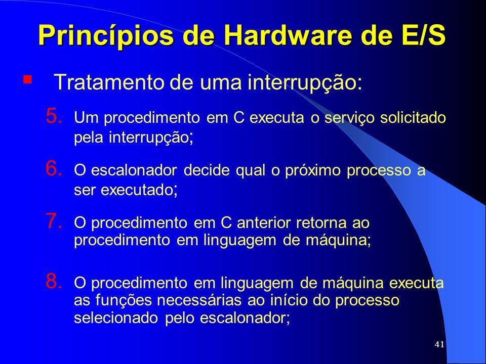 41 Princípios de Hardware de E/S Tratamento de uma interrupção: 5. Um procedimento em C executa o serviço solicitado pela interrupção ; 6. O escalonad
