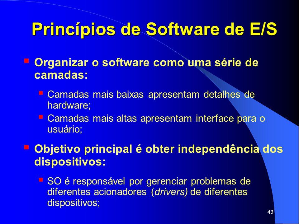 43 Princípios de Software de E/S Organizar o software como uma série de camadas: Camadas mais baixas apresentam detalhes de hardware; Camadas mais alt