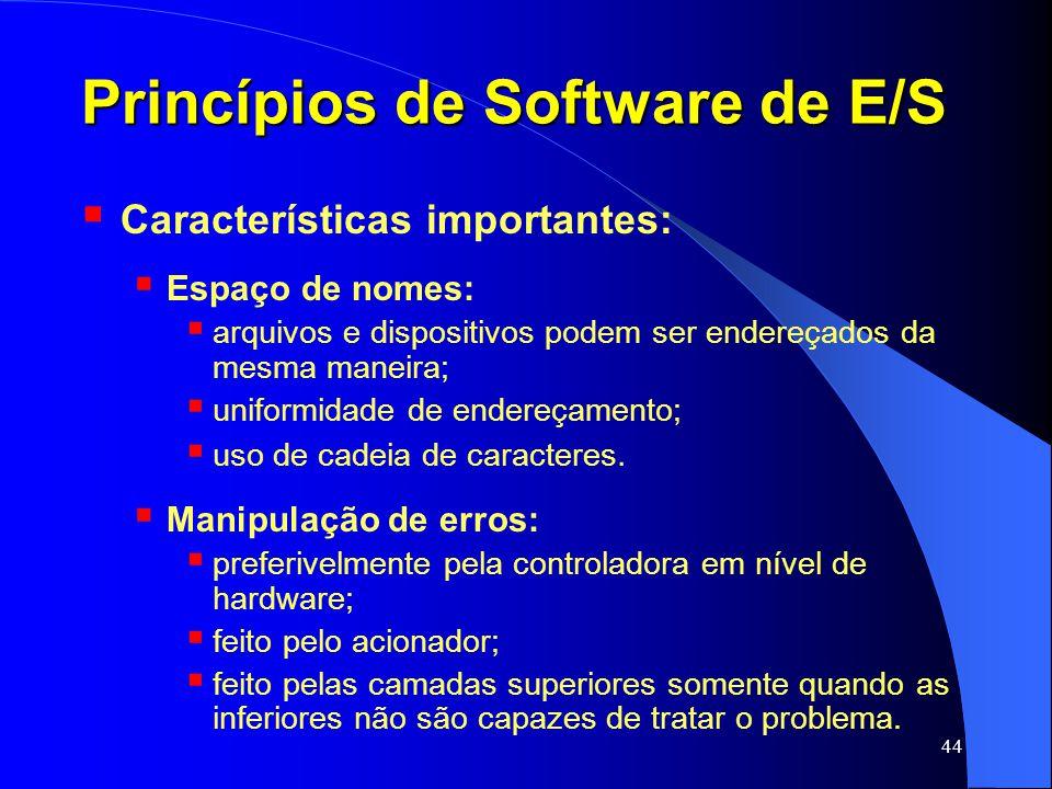 44 Princípios de Software de E/S Características importantes: Espaço de nomes: arquivos e dispositivos podem ser endereçados da mesma maneira; uniform