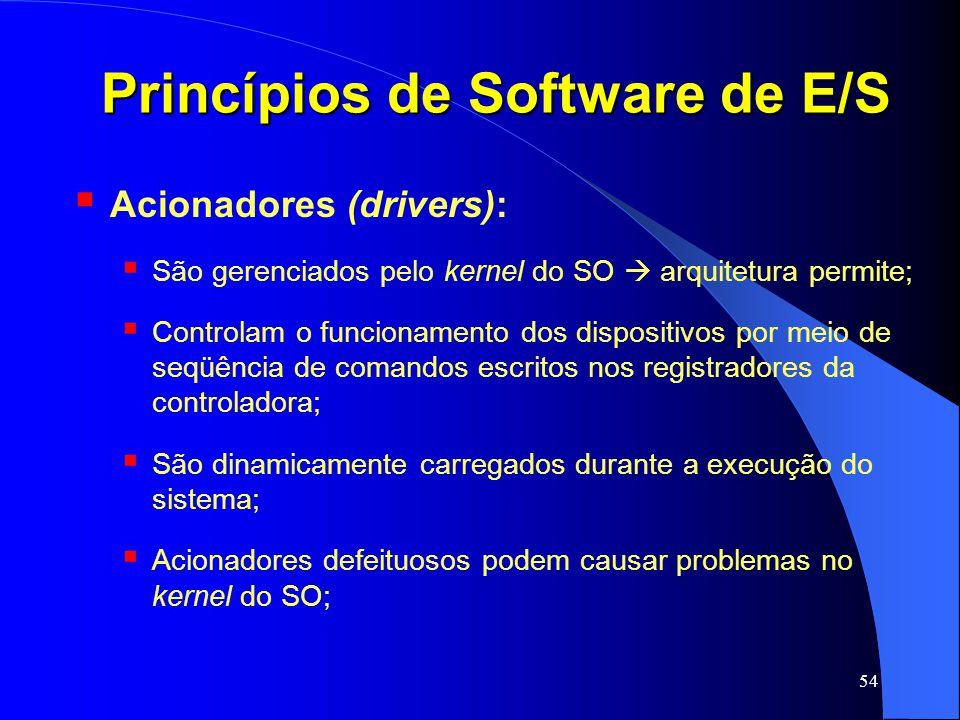 54 Princípios de Software de E/S Acionadores (drivers): São gerenciados pelo kernel do SO arquitetura permite; Controlam o funcionamento dos dispositi
