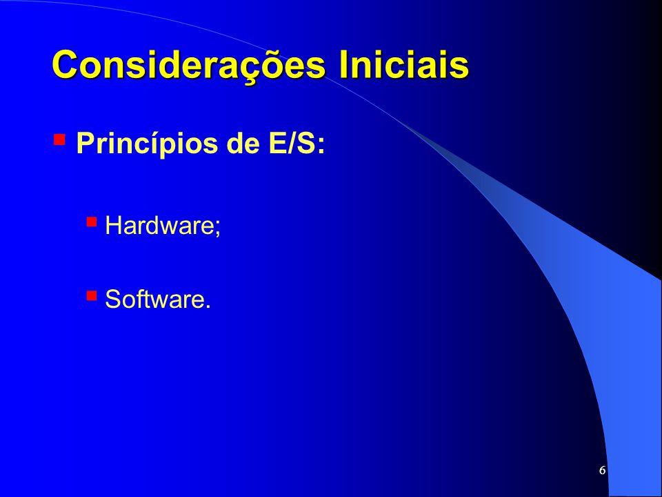 17 Princípios de Hardware de E/S Ex.: Terminal de vídeo : dispositivo operando com seqüência de bits, recebidos serialmente; A controladora realiza as seguintes tarefas: lê (da memória) bytes com os caracteres gera os sinais que modulam o feixe de elétrons o feixe de elétrons escreve os caracteres na tela; tela: Cathode Ray Tube (CRT) CRT: similar ao tubo de imagens da TV; também gera sinais de sincronismo; SO prepara a controladora com: Número de linhas por tela; Número de caracteres por linha;