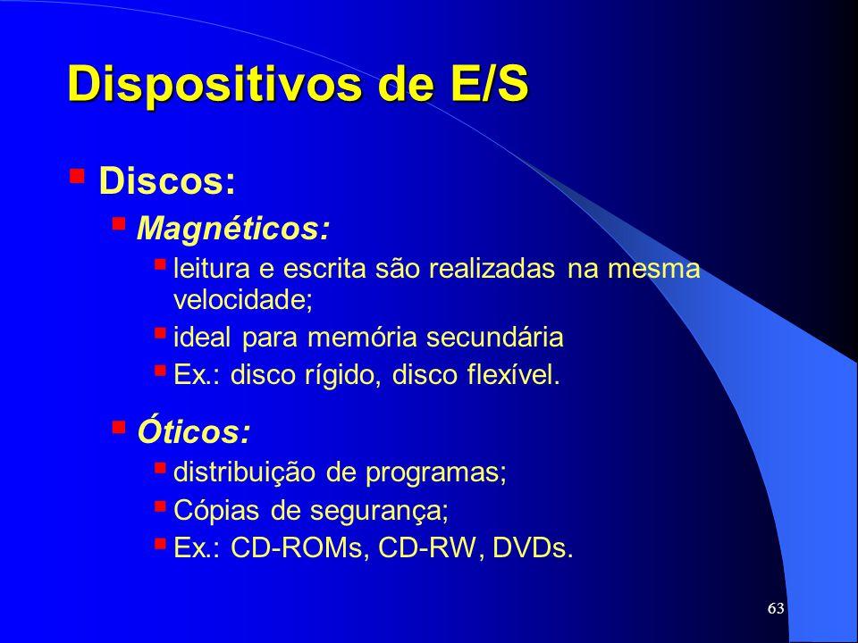 63 Dispositivos de E/S Discos: Magnéticos: leitura e escrita são realizadas na mesma velocidade; ideal para memória secundária Ex.: disco rígido, disc