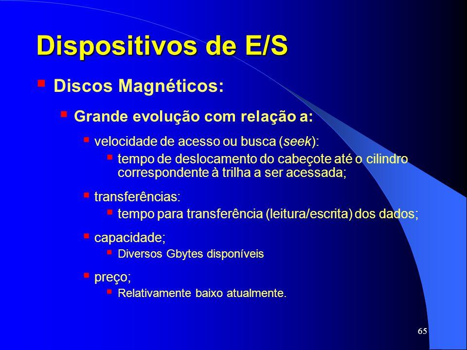 65 Dispositivos de E/S Discos Magnéticos: Grande evolução com relação a: velocidade de acesso ou busca (seek): tempo de deslocamento do cabeçote até o