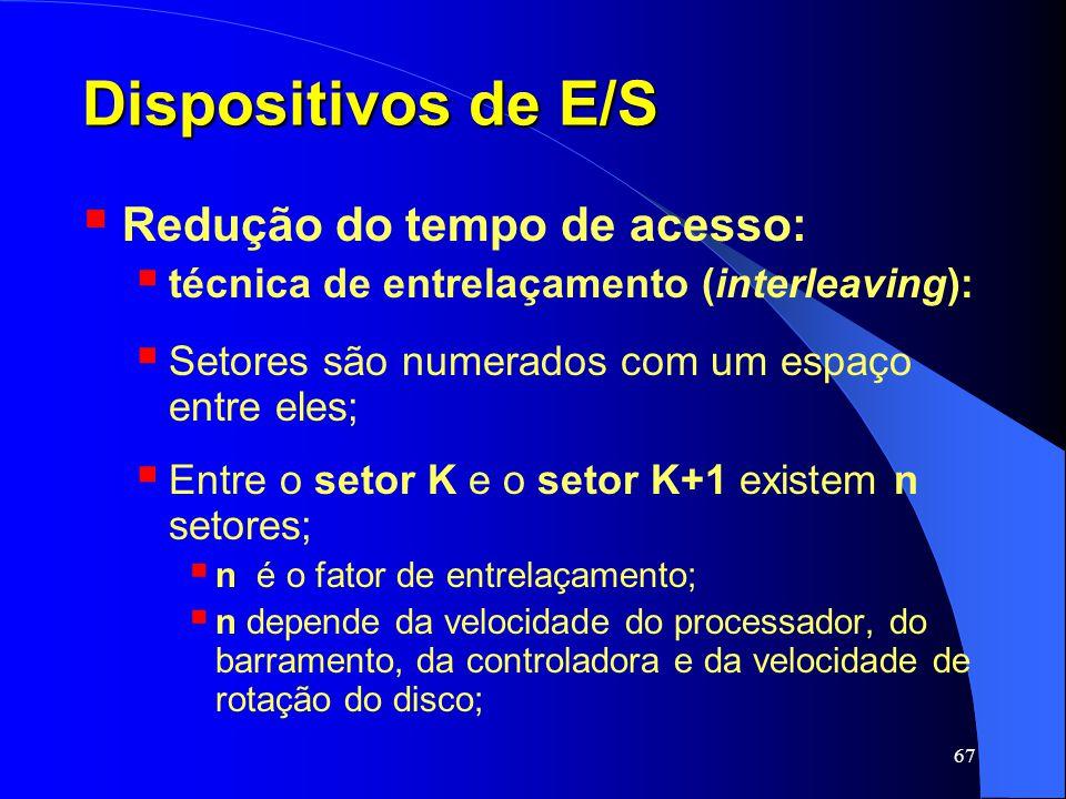 67 Dispositivos de E/S Redução do tempo de acesso: técnica de entrelaçamento (interleaving): Setores são numerados com um espaço entre eles; Entre o s