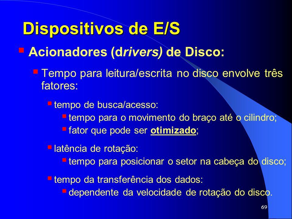 69 Dispositivos de E/S Acionadores (drivers) de Disco: Tempo para leitura/escrita no disco envolve três fatores: tempo de busca/acesso: tempo para o m