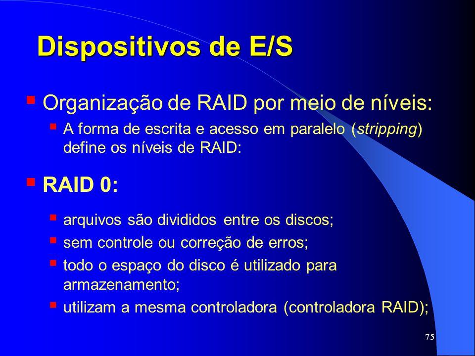 75 Dispositivos de E/S Organização de RAID por meio de níveis: A forma de escrita e acesso em paralelo (stripping) define os níveis de RAID: RAID 0: a