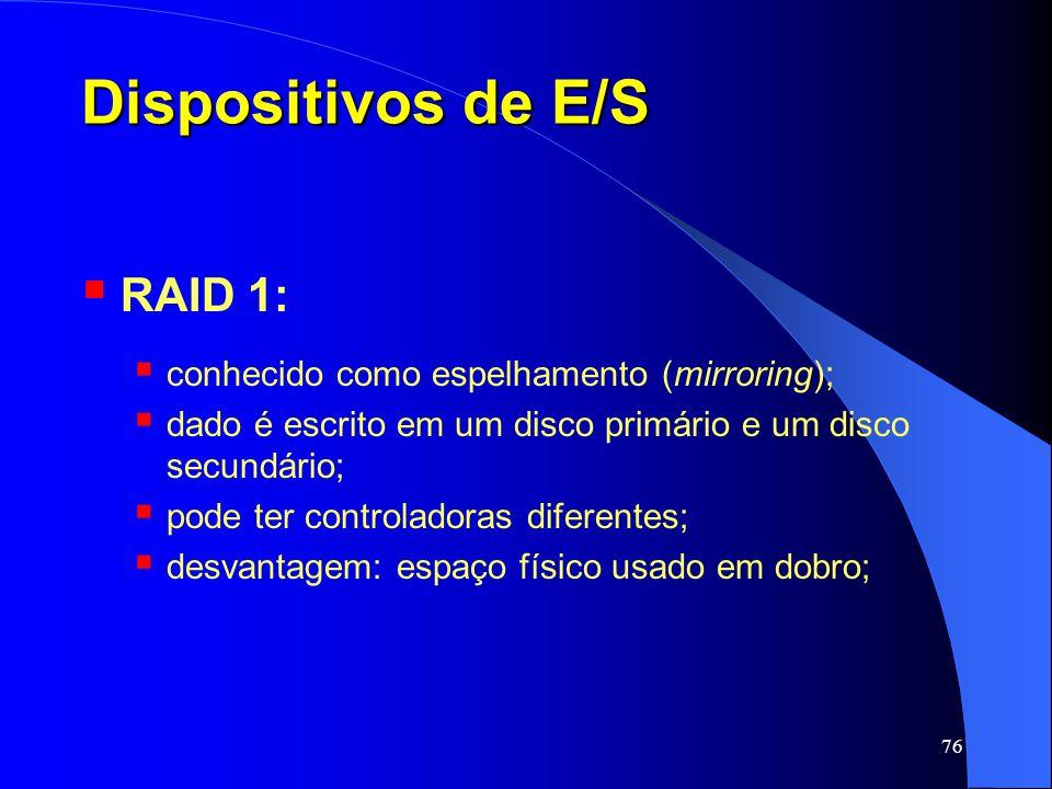 76 Dispositivos de E/S RAID 1: conhecido como espelhamento (mirroring); dado é escrito em um disco primário e um disco secundário; pode ter controlado
