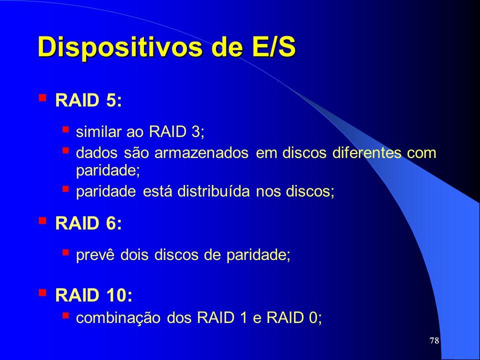78 Dispositivos de E/S RAID 5: similar ao RAID 3; dados são armazenados em discos diferentes com paridade; paridade está distribuída nos discos; RAID