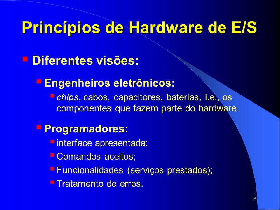9 Princípios de Hardware de E/S Dispositivos podem ser organizados em duas categorias: Dispositivos baseados em bloco: informação armazenada em blocos de tamanho fixo; cada bloco com um endereço próprio; Tamanho varia entre 512 bytes e 32.768 bytes; Permitem leitura e escrita independentemente de outros dispositivos; Permitem operações de busca; Ex.: discos rígidos.