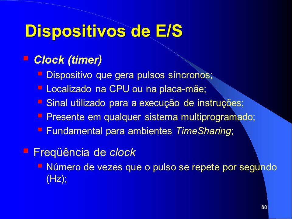 80 Dispositivos de E/S Clock (timer) Dispositivo que gera pulsos síncronos; Localizado na CPU ou na placa-mãe; Sinal utilizado para a execução de inst