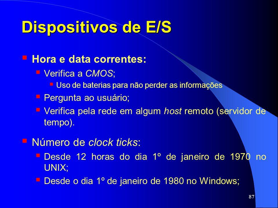 87 Dispositivos de E/S Hora e data correntes: Verifica a CMOS; Uso de baterias para não perder as informações Pergunta ao usuário; Verifica pela rede