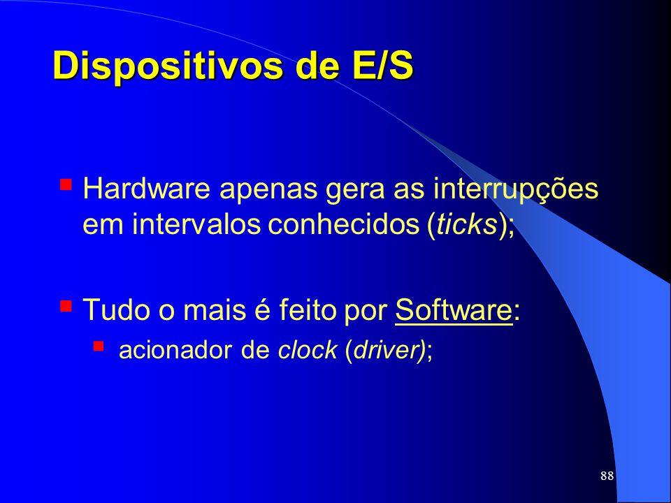 88 Dispositivos de E/S Hardware apenas gera as interrupções em intervalos conhecidos (ticks); Tudo o mais é feito por Software: acionador de clock (dr