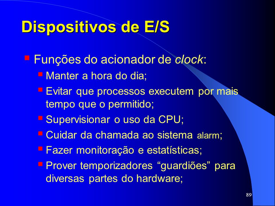 89 Dispositivos de E/S Funções do acionador de clock: Manter a hora do dia; Evitar que processos executem por mais tempo que o permitido; Supervisiona